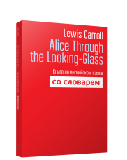 Alice Through the Looking-Glass: Книга на английском языке со словарем. Макарова